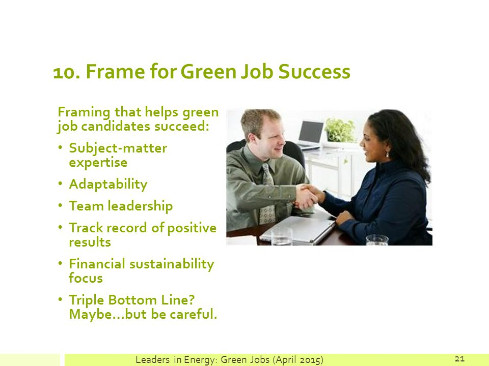 10. Frame for Green Job Success Framing that helps green job candidates succeed: Subject-matter expertise Adaptability Team leadership Track record of
