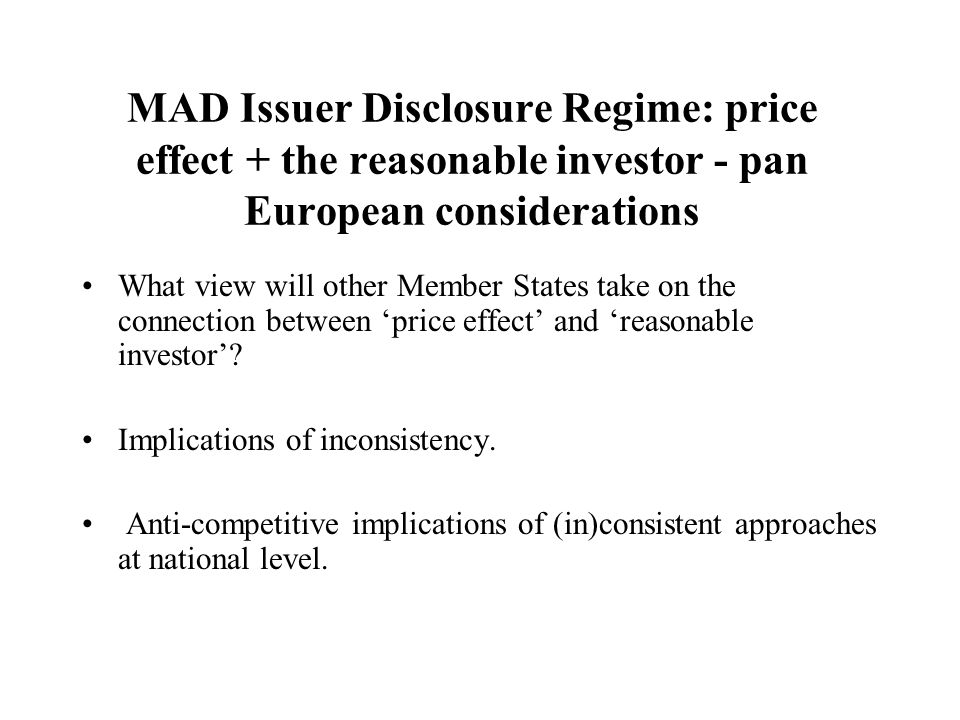 MAD Issuer Disclosure Regime: price effect + the reasonable investor - pan European considerations What view will other Member States take on the connection between 'price effect' and 'reasonable investor'.
