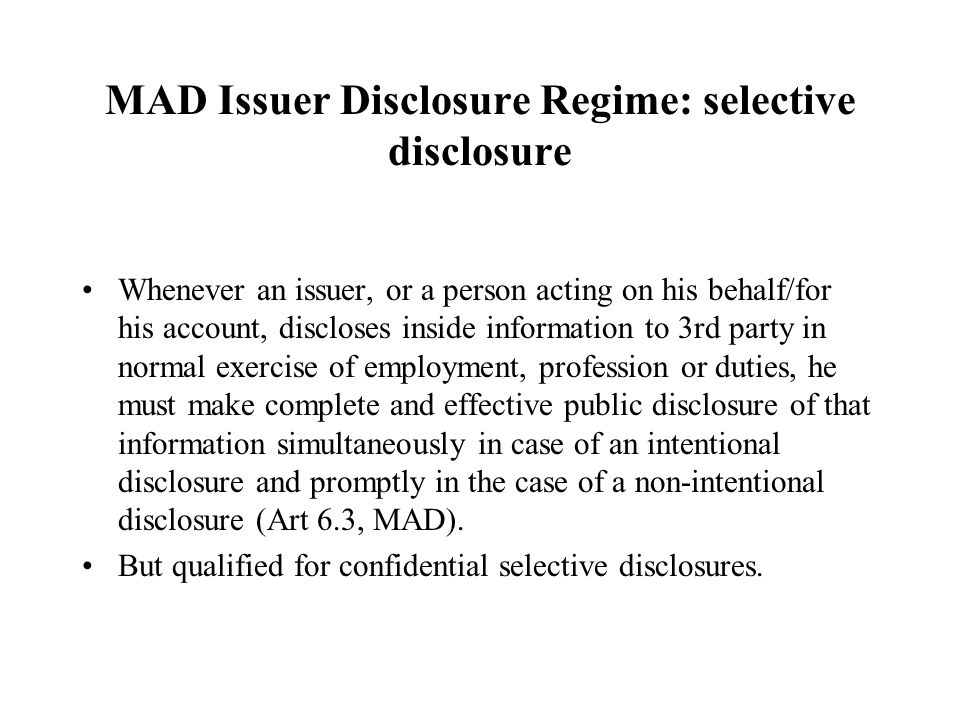 MAD Issuer Disclosure Regime: selective disclosure Whenever an issuer, or a person acting on his behalf/for his account, discloses inside information to 3rd party in normal exercise of employment, profession or duties, he must make complete and effective public disclosure of that information simultaneously in case of an intentional disclosure and promptly in the case of a non-intentional disclosure (Art 6.3, MAD).