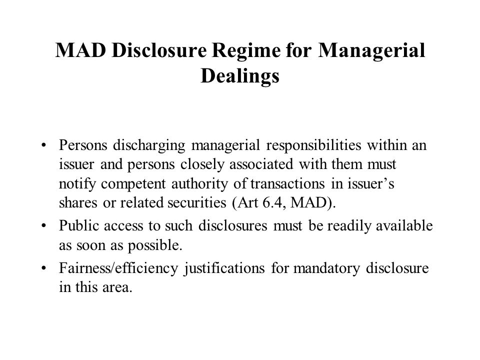 MAD Disclosure Regime for Managerial Dealings Persons discharging managerial responsibilities within an issuer and persons closely associated with them must notify competent authority of transactions in issuer's shares or related securities (Art 6.4, MAD).
