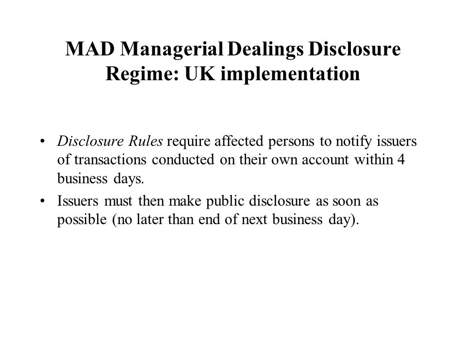 MAD Managerial Dealings Disclosure Regime: UK implementation Disclosure Rules require affected persons to notify issuers of transactions conducted on their own account within 4 business days.