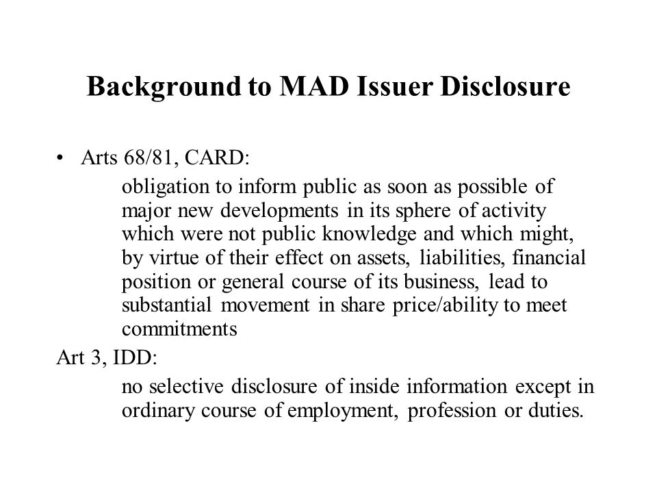 Background to MAD Issuer Disclosure Arts 68/81, CARD: obligation to inform public as soon as possible of major new developments in its sphere of activity which were not public knowledge and which might, by virtue of their effect on assets, liabilities, financial position or general course of its business, lead to substantial movement in share price/ability to meet commitments Art 3, IDD: no selective disclosure of inside information except in ordinary course of employment, profession or duties.