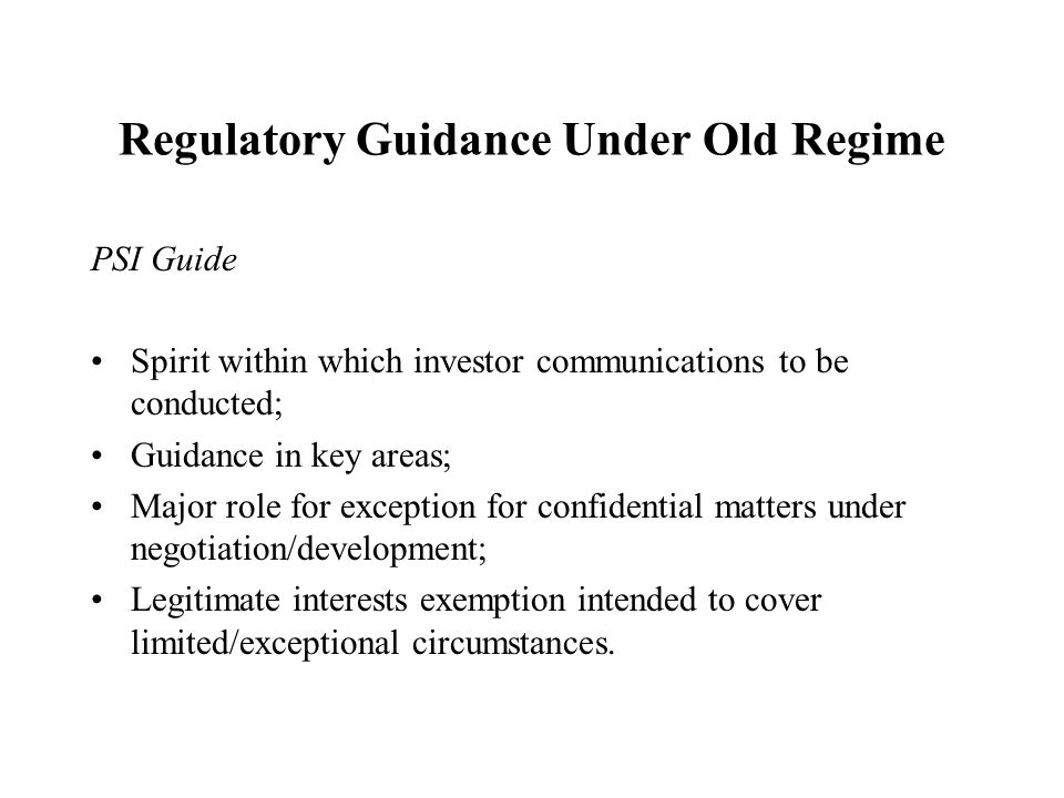 Regulatory Guidance Under Old Regime PSI Guide Spirit within which investor communications to be conducted; Guidance in key areas; Major role for exception for confidential matters under negotiation/development; Legitimate interests exemption intended to cover limited/exceptional circumstances.