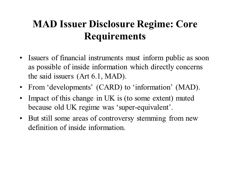 MAD Issuer Disclosure Regime: Core Requirements Issuers of financial instruments must inform public as soon as possible of inside information which directly concerns the said issuers (Art 6.1, MAD).