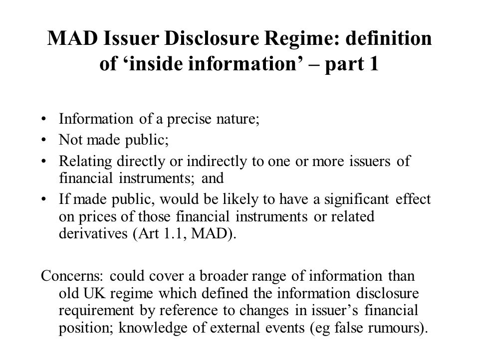 MAD Issuer Disclosure Regime: definition of 'inside information' – part 1 Information of a precise nature; Not made public; Relating directly or indirectly to one or more issuers of financial instruments; and If made public, would be likely to have a significant effect on prices of those financial instruments or related derivatives (Art 1.1, MAD).