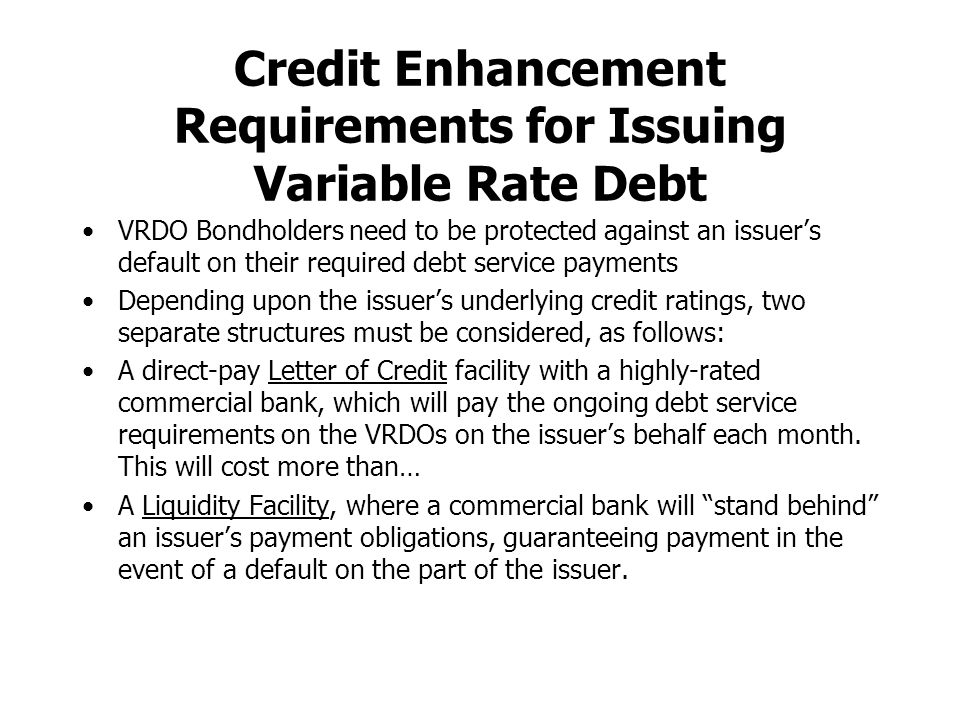 Credit Enhancement Requirements for Issuing Variable Rate Debt VRDO Bondholders need to be protected against an issuer's default on their required debt service payments Depending upon the issuer's underlying credit ratings, two separate structures must be considered, as follows: A direct-pay Letter of Credit facility with a highly-rated commercial bank, which will pay the ongoing debt service requirements on the VRDOs on the issuer's behalf each month.