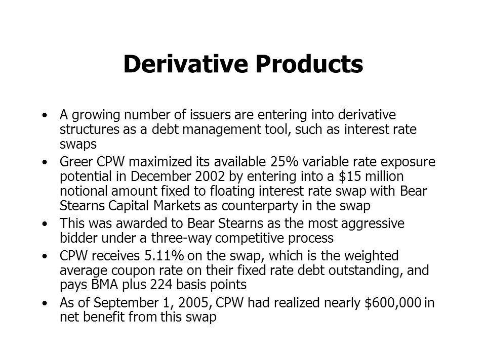 Derivative Products A growing number of issuers are entering into derivative structures as a debt management tool, such as interest rate swaps Greer CPW maximized its available 25% variable rate exposure potential in December 2002 by entering into a $15 million notional amount fixed to floating interest rate swap with Bear Stearns Capital Markets as counterparty in the swap This was awarded to Bear Stearns as the most aggressive bidder under a three-way competitive process CPW receives 5.11% on the swap, which is the weighted average coupon rate on their fixed rate debt outstanding, and pays BMA plus 224 basis points As of September 1, 2005, CPW had realized nearly $600,000 in net benefit from this swap