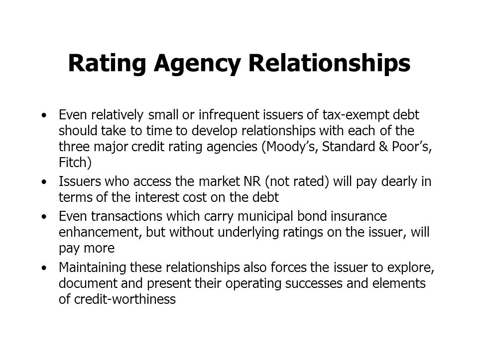 Rating Agency Relationships Even relatively small or infrequent issuers of tax-exempt debt should take to time to develop relationships with each of the three major credit rating agencies (Moody's, Standard & Poor's, Fitch) Issuers who access the market NR (not rated) will pay dearly in terms of the interest cost on the debt Even transactions which carry municipal bond insurance enhancement, but without underlying ratings on the issuer, will pay more Maintaining these relationships also forces the issuer to explore, document and present their operating successes and elements of credit-worthiness