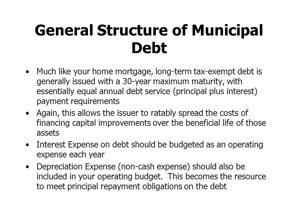 General Structure of Municipal Debt Much like your home mortgage, long-term tax-exempt debt is generally issued with a 30-year maximum maturity, with essentially equal annual debt service (principal plus interest) payment requirements Again, this allows the issuer to ratably spread the costs of financing capital improvements over the beneficial life of those assets Interest Expense on debt should be budgeted as an operating expense each year Depreciation Expense (non-cash expense) should also be included in your operating budget.