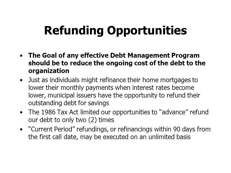 Refunding Opportunities The Goal of any effective Debt Management Program should be to reduce the ongoing cost of the debt to the organization Just as individuals might refinance their home mortgages to lower their monthly payments when interest rates become lower, municipal issuers have the opportunity to refund their outstanding debt for savings The 1986 Tax Act limited our opportunities to advance refund our debt to only two (2) times Current Period refundings, or refinancings within 90 days from the first call date, may be executed on an unlimited basis