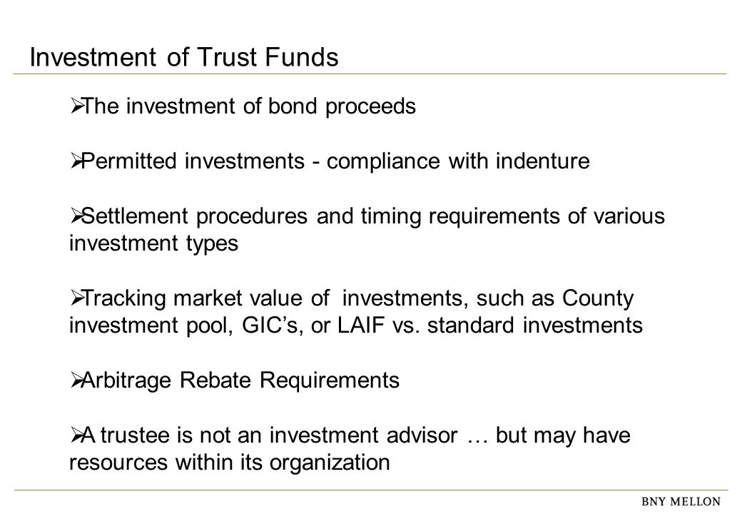 Information Security Identification: Confidential Investment of Trust Funds  The investment of bond proceeds  Permitted investments - compliance with indenture  Settlement procedures and timing requirements of various investment types  Tracking market value of investments, such as County investment pool, GIC's, or LAIF vs.