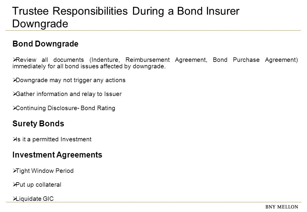Information Security Identification: Confidential Trustee Responsibilities During a Bond Insurer Downgrade Bond Downgrade  Review all documents (Indenture, Reimbursement Agreement, Bond Purchase Agreement) immediately for all bond issues affected by downgrade.