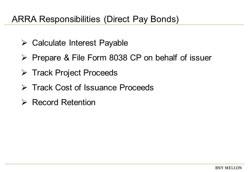 ARRA Responsibilities (Direct Pay Bonds)  Calculate Interest Payable  Prepare & File Form 8038 CP on behalf of issuer  Track Project Proceeds  Track Cost of Issuance Proceeds  Record Retention