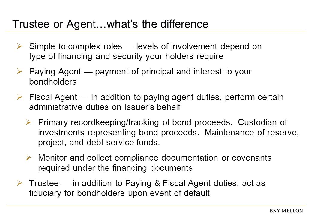 Trustee or Agent…what's the difference  Simple to complex roles — levels of involvement depend on type of financing and security your holders require  Paying Agent — payment of principal and interest to your bondholders  Fiscal Agent — in addition to paying agent duties, perform certain administrative duties on Issuer's behalf  Primary recordkeeping/tracking of bond proceeds.
