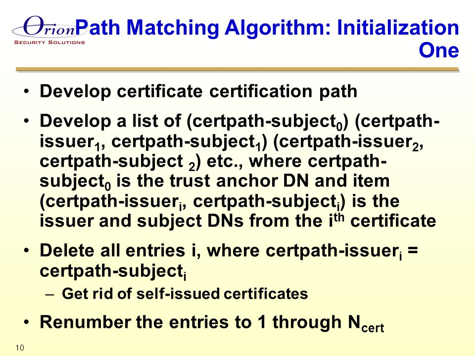 10 Path Matching Algorithm: Initialization One Develop certificate certification path Develop a list of (certpath-subject 0 ) (certpath- issuer 1, cer