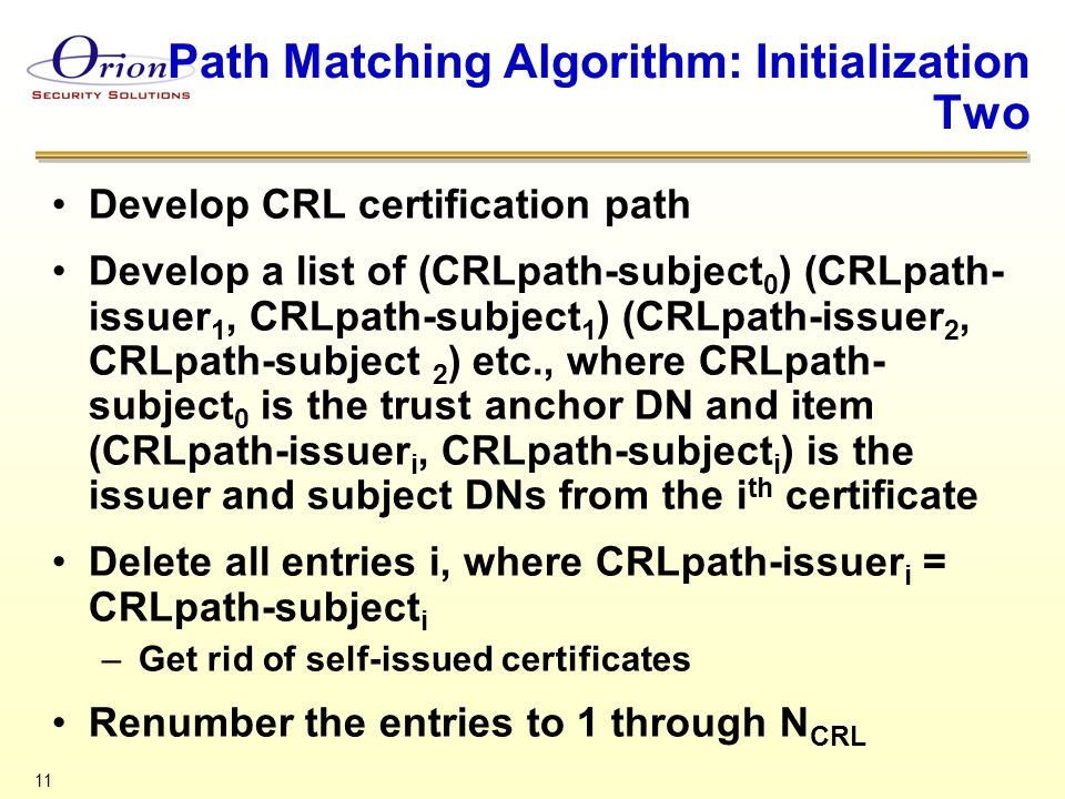 11 Path Matching Algorithm: Initialization Two Develop CRL certification path Develop a list of (CRLpath-subject 0 ) (CRLpath- issuer 1, CRLpath-subject 1 ) (CRLpath-issuer 2, CRLpath-subject 2 ) etc., where CRLpath- subject 0 is the trust anchor DN and item (CRLpath-issuer i, CRLpath-subject i ) is the issuer and subject DNs from the i th certificate Delete all entries i, where CRLpath-issuer i = CRLpath-subject i –Get rid of self-issued certificates Renumber the entries to 1 through N CRL