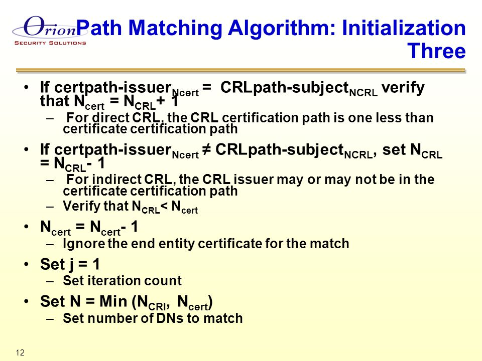 12 Path Matching Algorithm: Initialization Three If certpath-issuer Ncert = CRLpath-subject NCRL verify that N cert = N CRL + 1 – For direct CRL, the CRL certification path is one less than certificate certification path If certpath-issuer Ncert ≠ CRLpath-subject NCRL, set N CRL = N CRL - 1 – For indirect CRL, the CRL issuer may or may not be in the certificate certification path –Verify that N CRL < N cert N cert = N cert - 1 –Ignore the end entity certificate for the match Set j = 1 –Set iteration count Set N = Min (N CRl, N cert ) –Set number of DNs to match