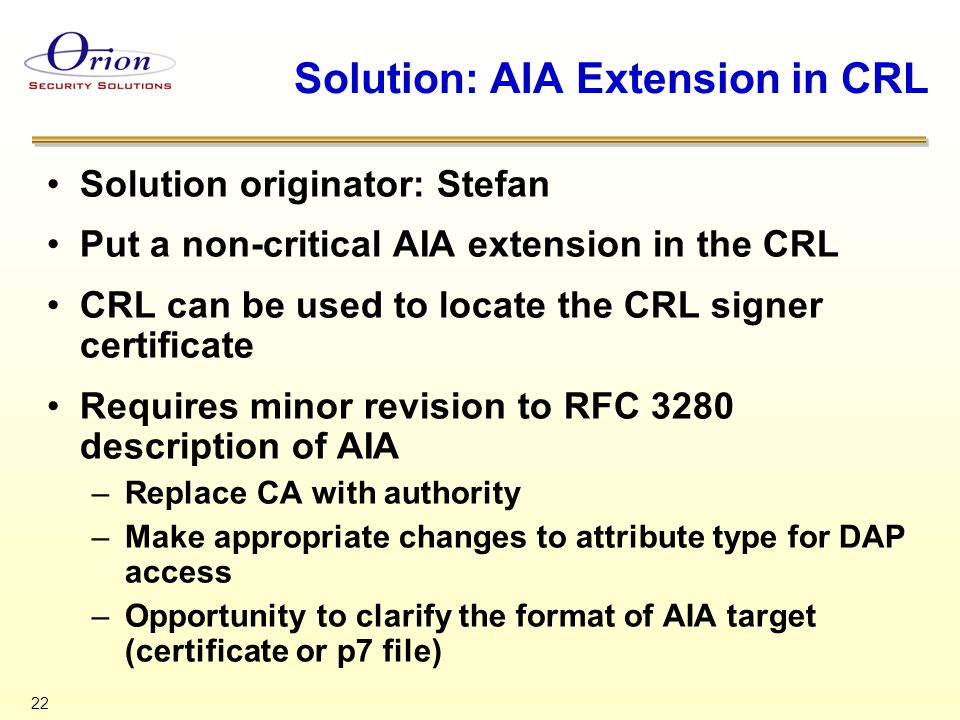22 Solution: AIA Extension in CRL Solution originator: Stefan Put a non-critical AIA extension in the CRL CRL can be used to locate the CRL signer certificate Requires minor revision to RFC 3280 description of AIA –Replace CA with authority –Make appropriate changes to attribute type for DAP access –Opportunity to clarify the format of AIA target (certificate or p7 file)