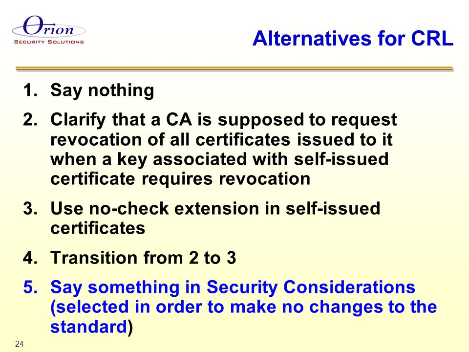 24 Alternatives for CRL 1.Say nothing 2.Clarify that a CA is supposed to request revocation of all certificates issued to it when a key associated wit