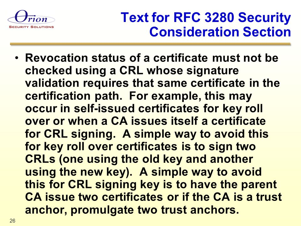 26 Text for RFC 3280 Security Consideration Section Revocation status of a certificate must not be checked using a CRL whose signature validation requires that same certificate in the certification path.