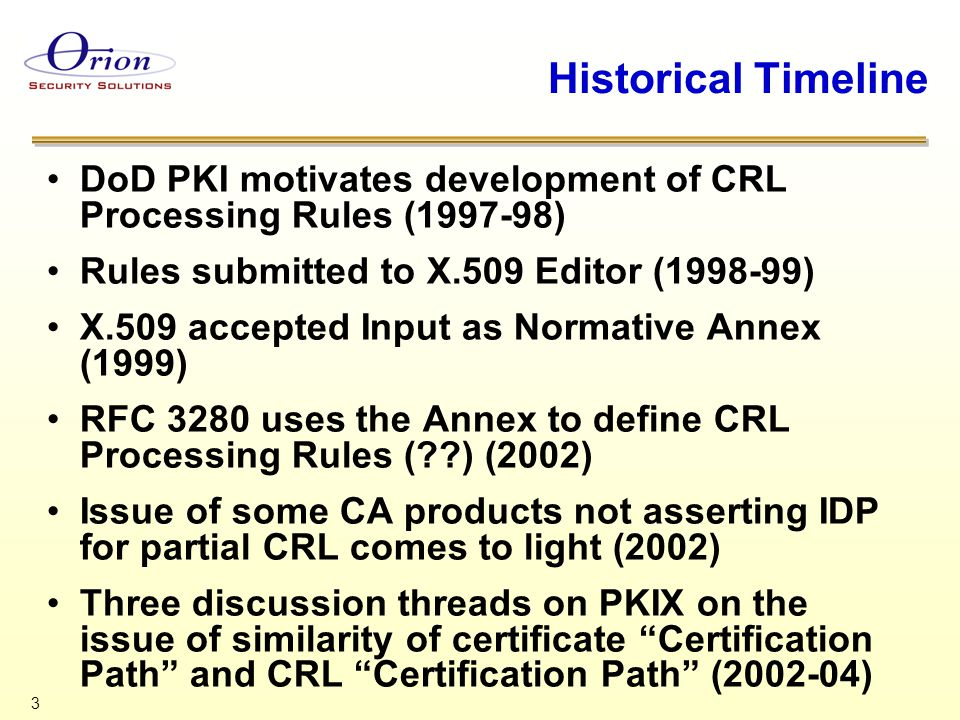 3 Historical Timeline DoD PKI motivates development of CRL Processing Rules (1997-98) Rules submitted to X.509 Editor (1998-99) X.509 accepted Input as Normative Annex (1999) RFC 3280 uses the Annex to define CRL Processing Rules ( ) (2002) Issue of some CA products not asserting IDP for partial CRL comes to light (2002) Three discussion threads on PKIX on the issue of similarity of certificate Certification Path and CRL Certification Path (2002-04)