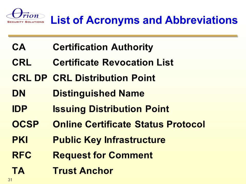 31 List of Acronyms and Abbreviations CACertification Authority CRLCertificate Revocation List CRL DPCRL Distribution Point DNDistinguished Name IDPIssuing Distribution Point OCSPOnline Certificate Status Protocol PKIPublic Key Infrastructure RFCRequest for Comment TATrust Anchor