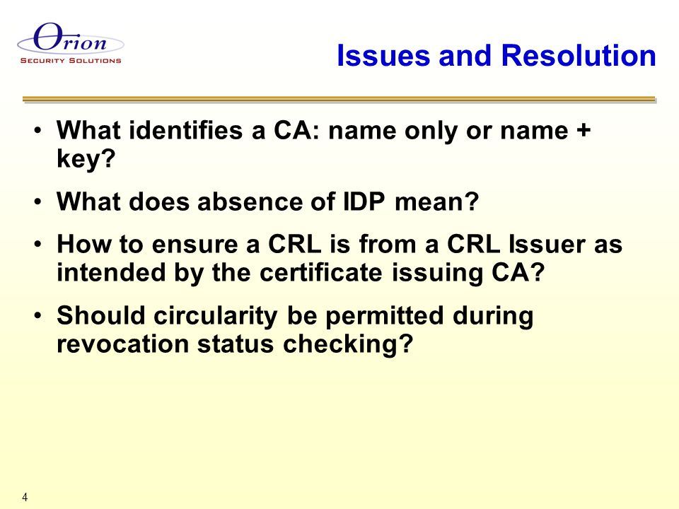 5 What identifies A CA Issue –For certificates and CRL processing logic, is a CA defined by name only or by name and a signing private key/signature verification public key Resolution –A CA is identified by name alone Basis –Numerous places in X.509 and RFC 3280 –Section 7 of X.509 Recommendation –Add a statement to RFC 3280 that a CA is identified by name