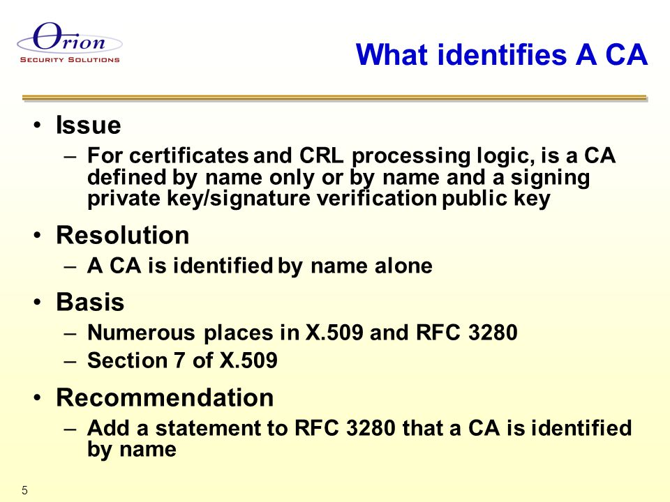 5 What identifies A CA Issue –For certificates and CRL processing logic, is a CA defined by name only or by name and a signing private key/signature v