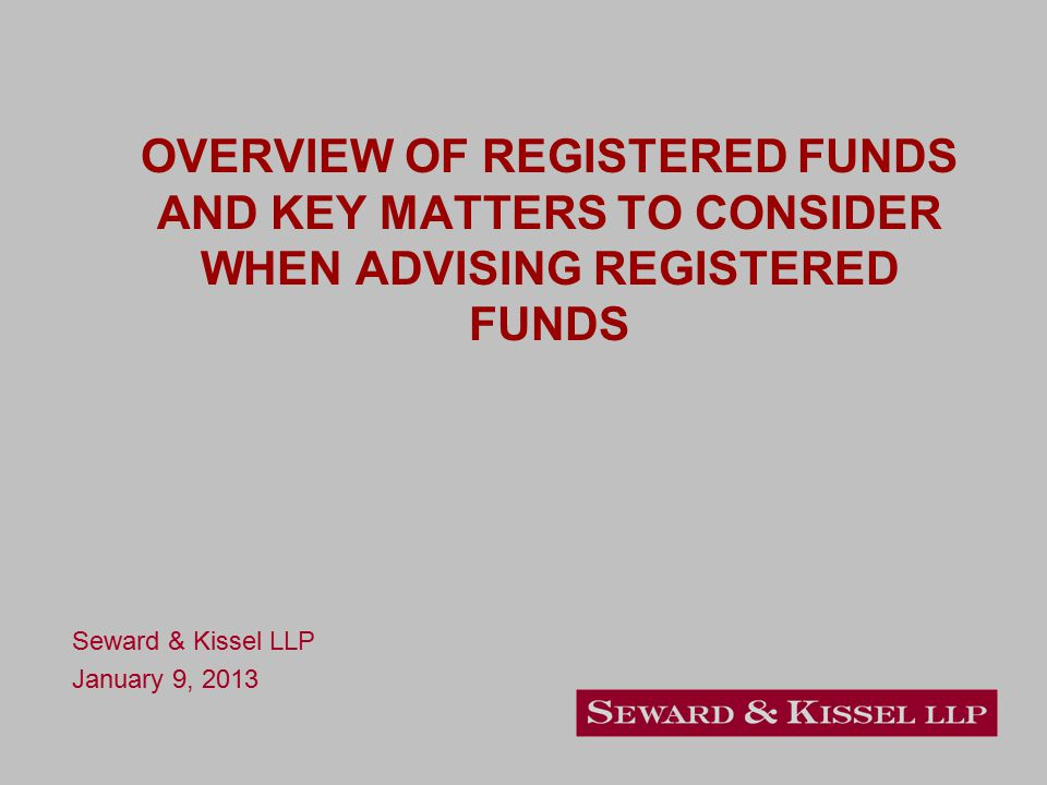 OVERVIEW OF REGISTERED FUNDS AND KEY MATTERS TO CONSIDER WHEN ADVISING REGISTERED FUNDS Seward & Kissel LLP January 9, 2013