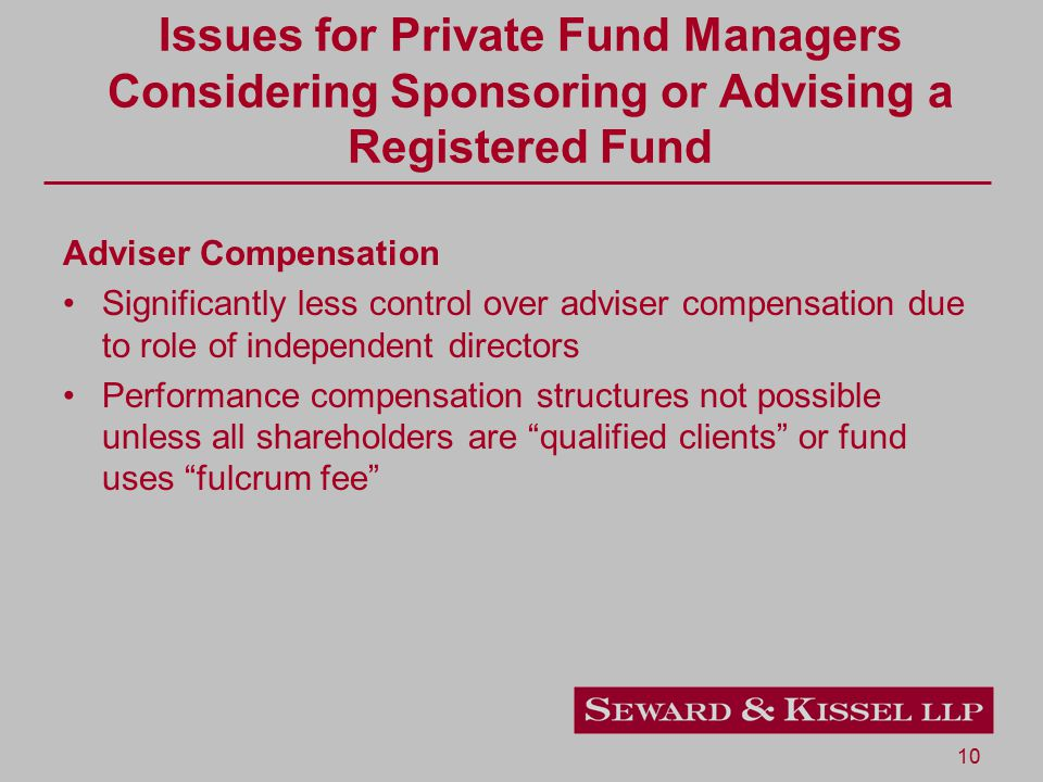 10 Issues for Private Fund Managers Considering Sponsoring or Advising a Registered Fund Adviser Compensation Significantly less control over adviser compensation due to role of independent directors Performance compensation structures not possible unless all shareholders are qualified clients or fund uses fulcrum fee