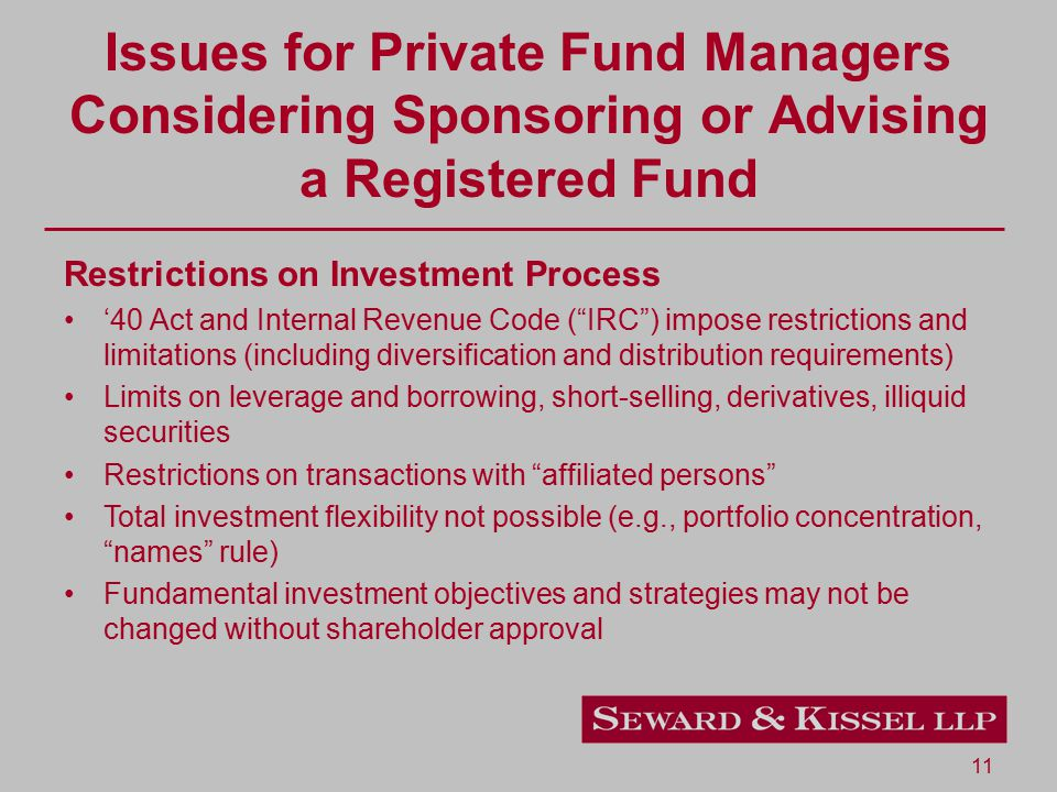 11 Issues for Private Fund Managers Considering Sponsoring or Advising a Registered Fund Restrictions on Investment Process '40 Act and Internal Revenue Code ( IRC ) impose restrictions and limitations (including diversification and distribution requirements) Limits on leverage and borrowing, short-selling, derivatives, illiquid securities Restrictions on transactions with affiliated persons Total investment flexibility not possible (e.g., portfolio concentration, names rule) Fundamental investment objectives and strategies may not be changed without shareholder approval