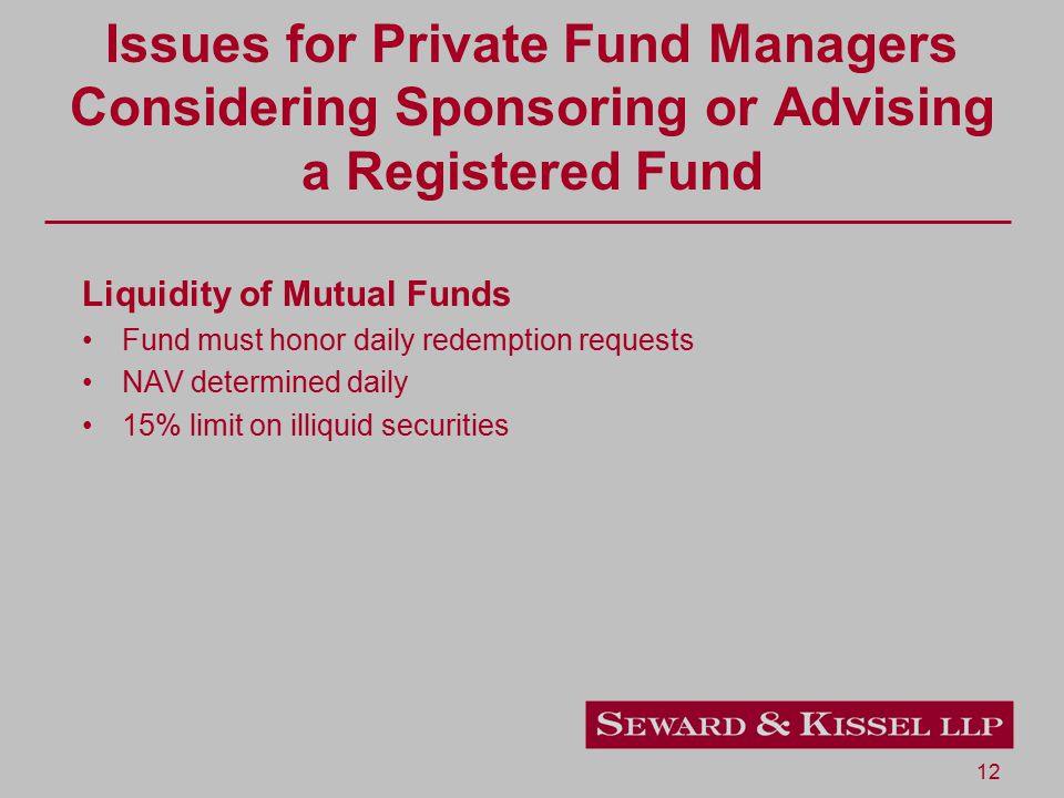 12 Issues for Private Fund Managers Considering Sponsoring or Advising a Registered Fund Liquidity of Mutual Funds Fund must honor daily redemption re