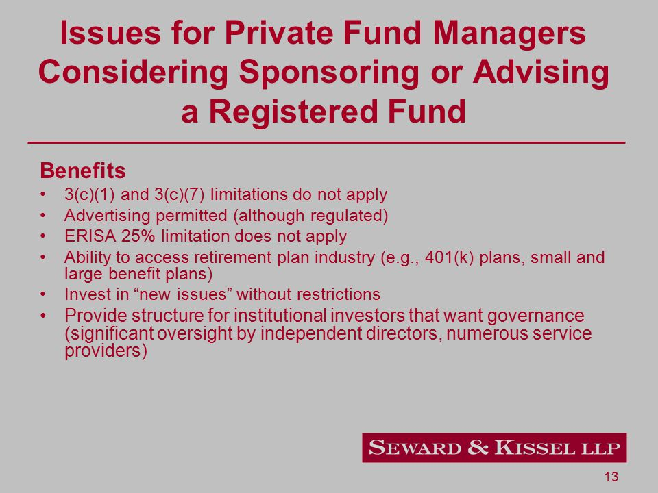 13 Issues for Private Fund Managers Considering Sponsoring or Advising a Registered Fund Benefits 3(c)(1) and 3(c)(7) limitations do not apply Advertising permitted (although regulated) ERISA 25% limitation does not apply Ability to access retirement plan industry (e.g., 401(k) plans, small and large benefit plans) Invest in new issues without restrictions Provide structure for institutional investors that want governance (significant oversight by independent directors, numerous service providers)