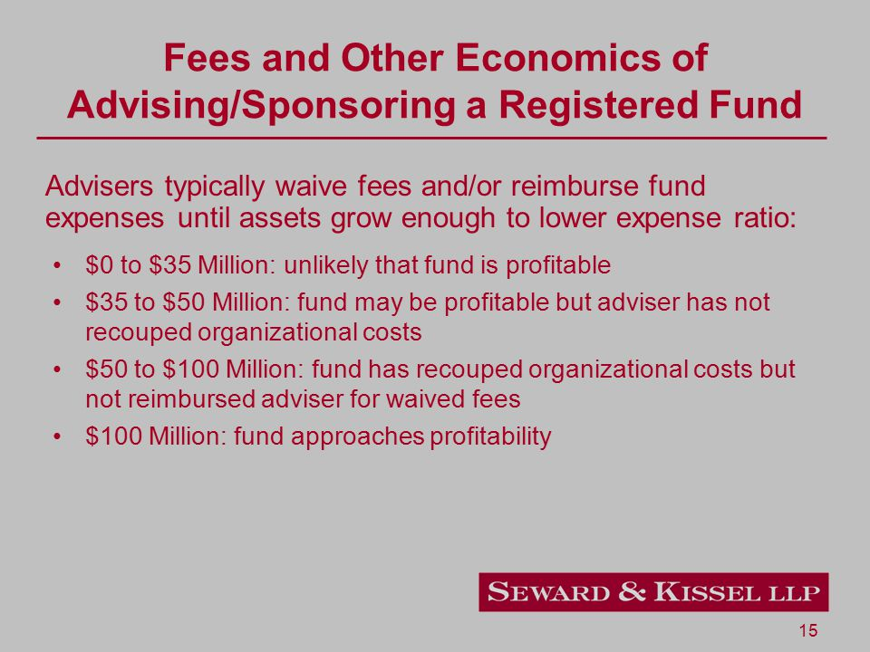 15 Fees and Other Economics of Advising/Sponsoring a Registered Fund $0 to $35 Million: unlikely that fund is profitable $35 to $50 Million: fund may be profitable but adviser has not recouped organizational costs $50 to $100 Million: fund has recouped organizational costs but not reimbursed adviser for waived fees $100 Million: fund approaches profitability Advisers typically waive fees and/or reimburse fund expenses until assets grow enough to lower expense ratio: