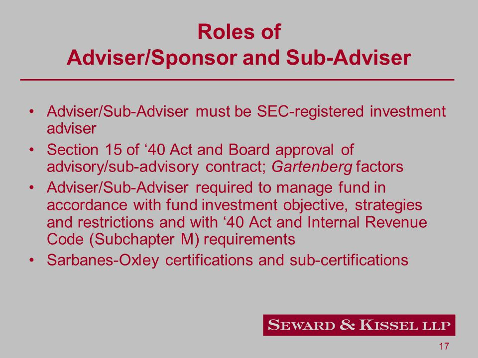 17 Adviser/Sub-Adviser must be SEC-registered investment adviser Section 15 of '40 Act and Board approval of advisory/sub-advisory contract; Gartenberg factors Adviser/Sub-Adviser required to manage fund in accordance with fund investment objective, strategies and restrictions and with '40 Act and Internal Revenue Code (Subchapter M) requirements Sarbanes-Oxley certifications and sub-certifications Roles of Adviser/Sponsor and Sub-Adviser