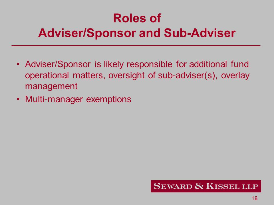 18 Roles of Adviser/Sponsor and Sub-Adviser Adviser/Sponsor is likely responsible for additional fund operational matters, oversight of sub-adviser(s)