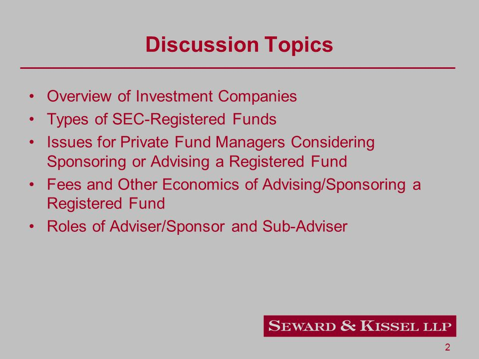 2 Discussion Topics Overview of Investment Companies Types of SEC-Registered Funds Issues for Private Fund Managers Considering Sponsoring or Advising a Registered Fund Fees and Other Economics of Advising/Sponsoring a Registered Fund Roles of Adviser/Sponsor and Sub-Adviser