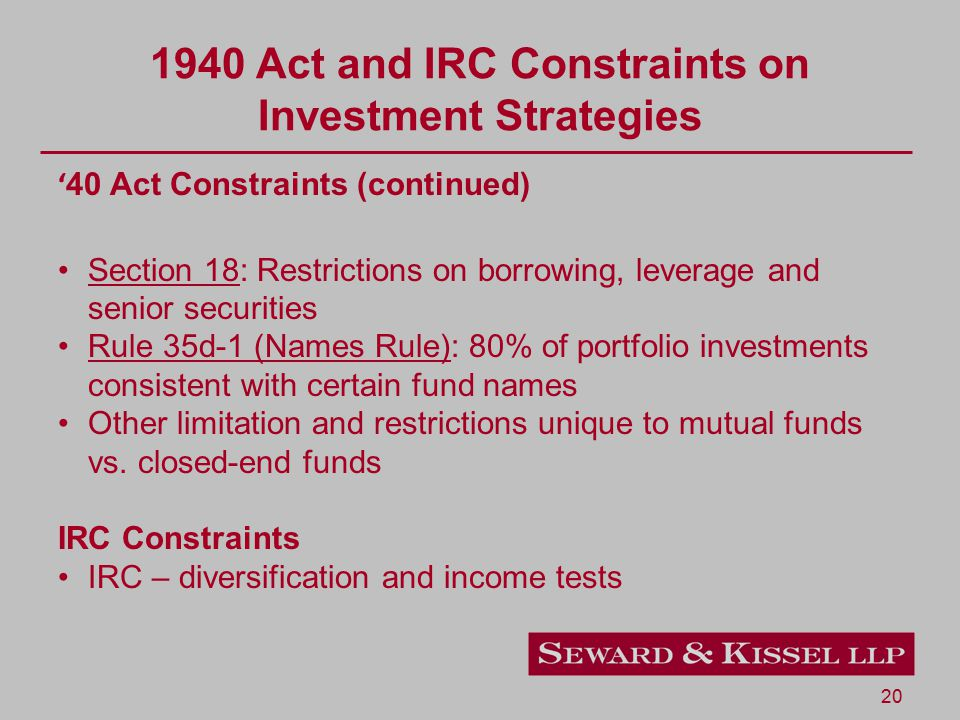 20 1940 Act and IRC Constraints on Investment Strategies ' 40 Act Constraints (continued) Section 18: Restrictions on borrowing, leverage and senior securities Rule 35d-1 (Names Rule): 80% of portfolio investments consistent with certain fund names Other limitation and restrictions unique to mutual funds vs.