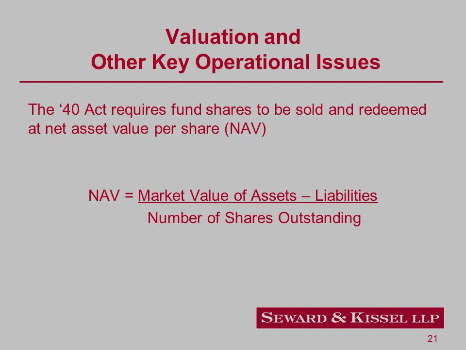 21 Valuation and Other Key Operational Issues The '40 Act requires fund shares to be sold and redeemed at net asset value per share (NAV) NAV = Market Value of Assets – Liabilities Number of Shares Outstanding