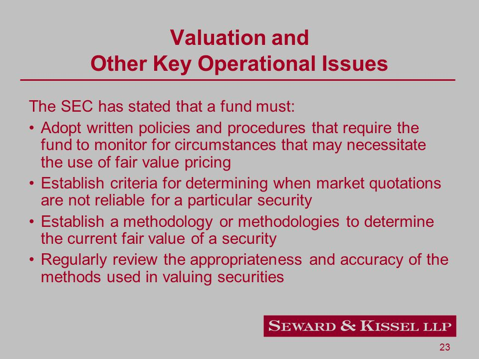 23 Valuation and Other Key Operational Issues The SEC has stated that a fund must: Adopt written policies and procedures that require the fund to monitor for circumstances that may necessitate the use of fair value pricing Establish criteria for determining when market quotations are not reliable for a particular security Establish a methodology or methodologies to determine the current fair value of a security Regularly review the appropriateness and accuracy of the methods used in valuing securities