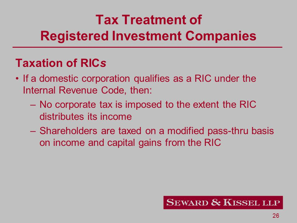 26 Tax Treatment of Registered Investment Companies Taxation of RICs If a domestic corporation qualifies as a RIC under the Internal Revenue Code, then: –No corporate tax is imposed to the extent the RIC distributes its income –Shareholders are taxed on a modified pass-thru basis on income and capital gains from the RIC