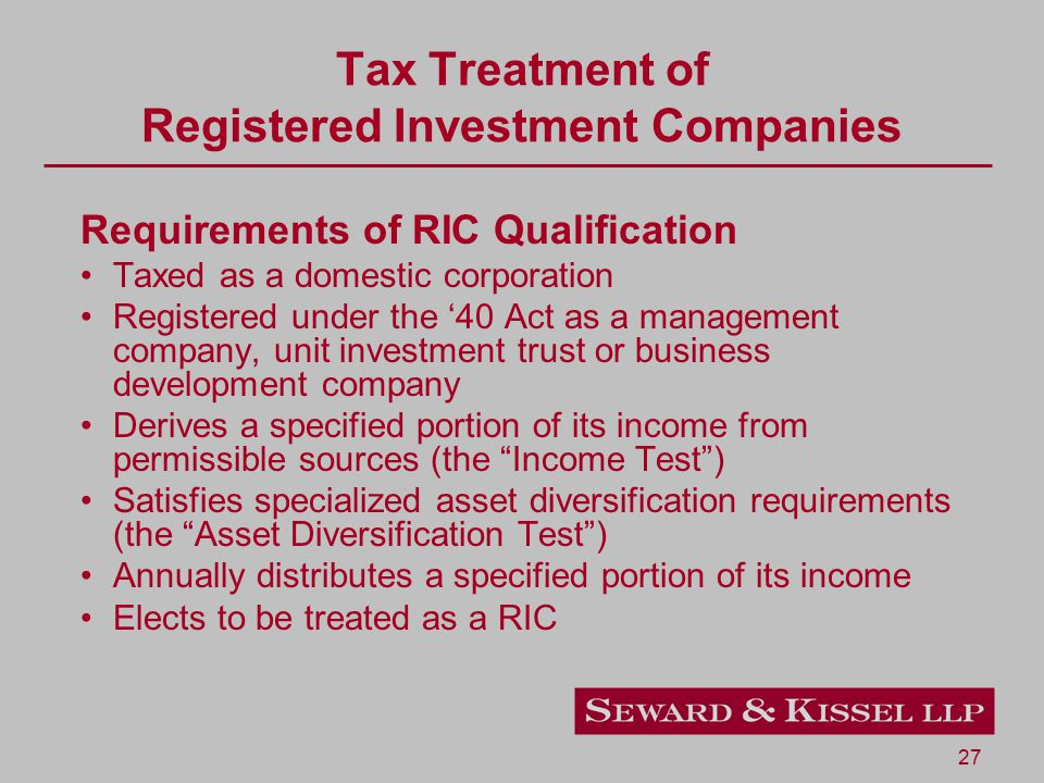 27 Tax Treatment of Registered Investment Companies Requirements of RIC Qualification Taxed as a domestic corporation Registered under the '40 Act as a management company, unit investment trust or business development company Derives a specified portion of its income from permissible sources (the Income Test ) Satisfies specialized asset diversification requirements (the Asset Diversification Test ) Annually distributes a specified portion of its income Elects to be treated as a RIC