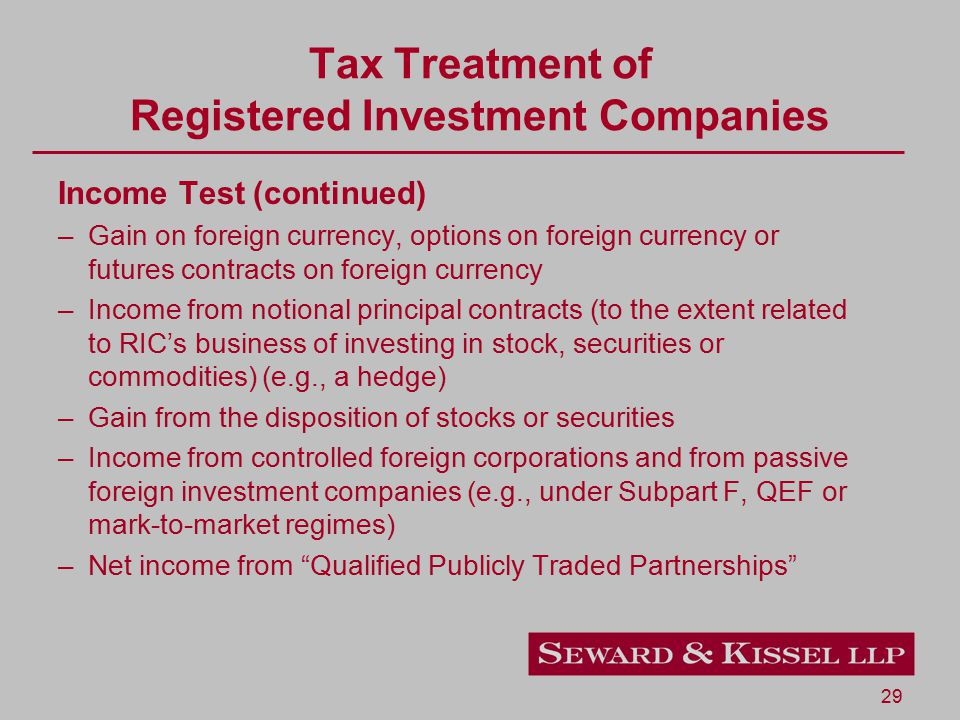29 Tax Treatment of Registered Investment Companies Income Test (continued) –Gain on foreign currency, options on foreign currency or futures contracts on foreign currency –Income from notional principal contracts (to the extent related to RIC's business of investing in stock, securities or commodities) (e.g., a hedge) –Gain from the disposition of stocks or securities –Income from controlled foreign corporations and from passive foreign investment companies (e.g., under Subpart F, QEF or mark-to-market regimes) –Net income from Qualified Publicly Traded Partnerships