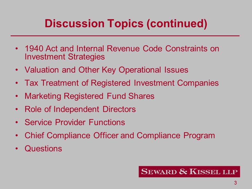 3 Discussion Topics (continued) 1940 Act and Internal Revenue Code Constraints on Investment Strategies Valuation and Other Key Operational Issues Tax