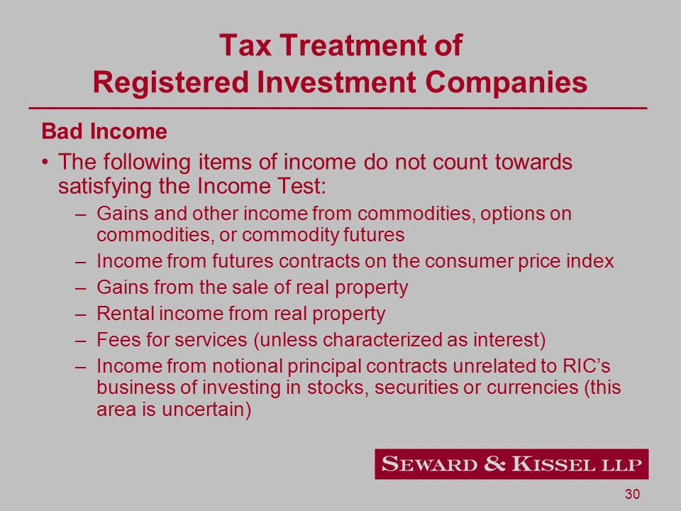30 Tax Treatment of Registered Investment Companies Bad Income The following items of income do not count towards satisfying the Income Test: –Gains and other income from commodities, options on commodities, or commodity futures –Income from futures contracts on the consumer price index –Gains from the sale of real property –Rental income from real property –Fees for services (unless characterized as interest) –Income from notional principal contracts unrelated to RIC's business of investing in stocks, securities or currencies (this area is uncertain)