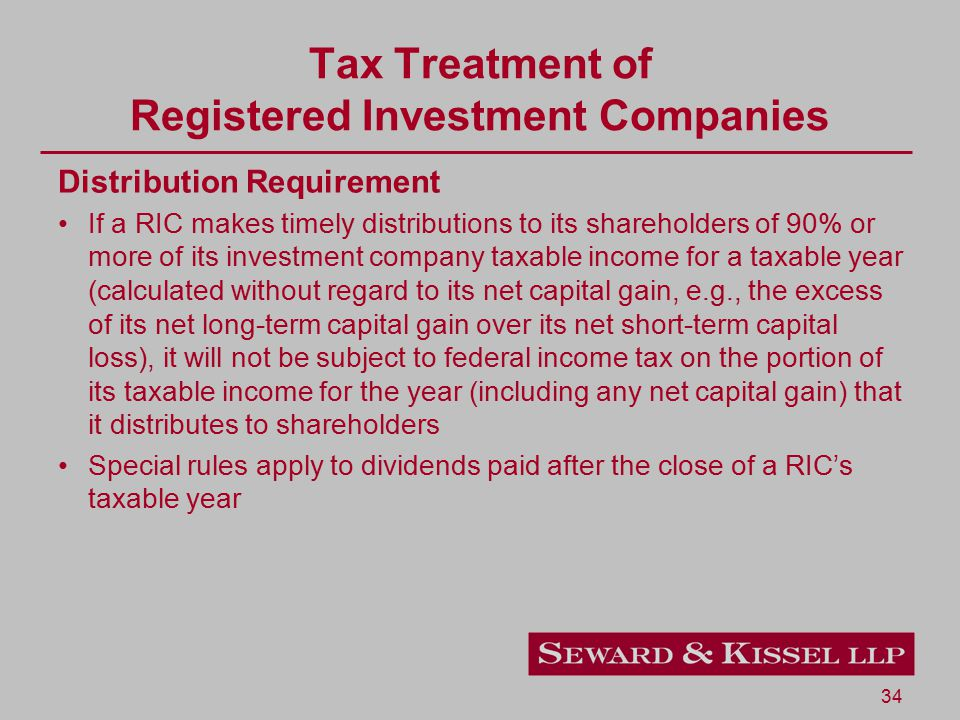 34 Tax Treatment of Registered Investment Companies Distribution Requirement If a RIC makes timely distributions to its shareholders of 90% or more of its investment company taxable income for a taxable year (calculated without regard to its net capital gain, e.g., the excess of its net long-term capital gain over its net short-term capital loss), it will not be subject to federal income tax on the portion of its taxable income for the year (including any net capital gain) that it distributes to shareholders Special rules apply to dividends paid after the close of a RIC's taxable year