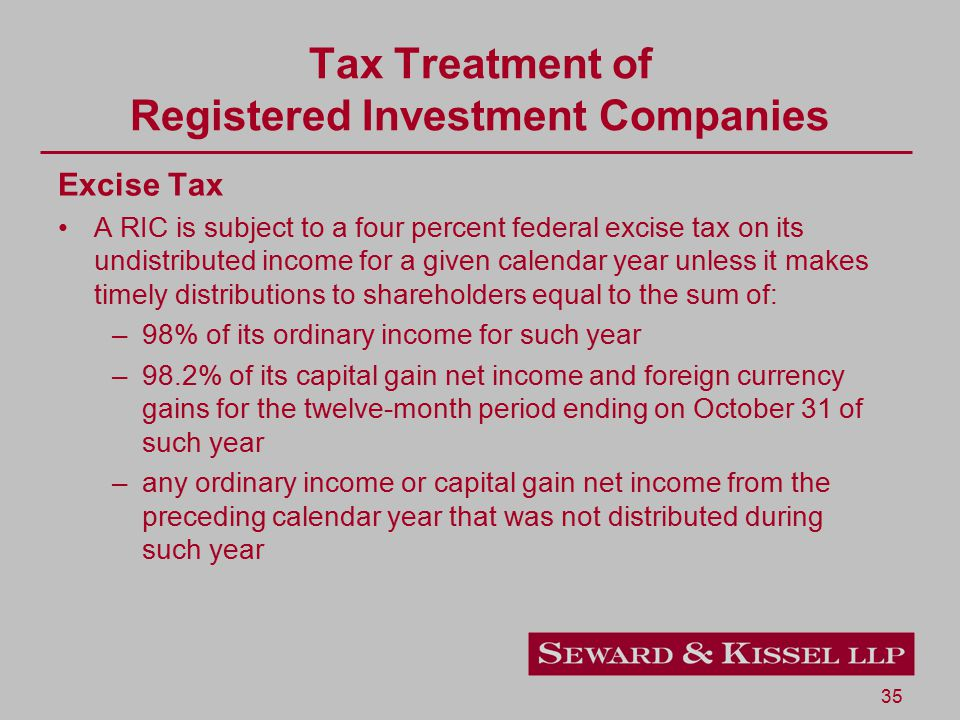 35 Tax Treatment of Registered Investment Companies Excise Tax A RIC is subject to a four percent federal excise tax on its undistributed income for a