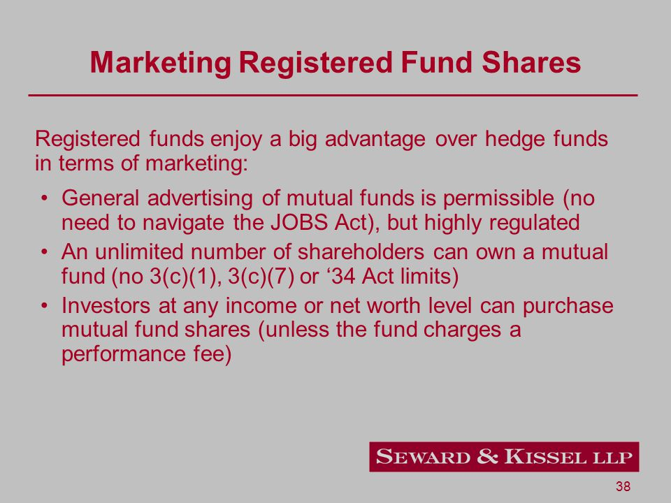 38 Marketing Registered Fund Shares General advertising of mutual funds is permissible (no need to navigate the JOBS Act), but highly regulated An unl