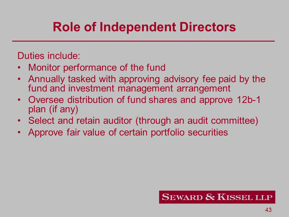 43 Role of Independent Directors Duties include: Monitor performance of the fund Annually tasked with approving advisory fee paid by the fund and investment management arrangement Oversee distribution of fund shares and approve 12b-1 plan (if any) Select and retain auditor (through an audit committee) Approve fair value of certain portfolio securities