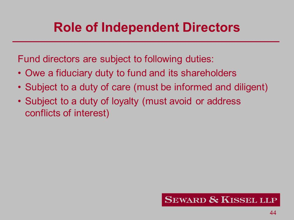 44 Role of Independent Directors Fund directors are subject to following duties: Owe a fiduciary duty to fund and its shareholders Subject to a duty of care (must be informed and diligent) Subject to a duty of loyalty (must avoid or address conflicts of interest)